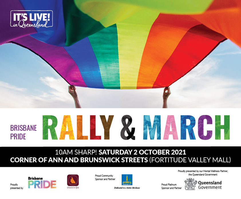 Brisbane Pride Rally & March 10am sharp! Saturday 2 October 2021 Corner of Ann and Brunswick streets (Fortitude Valley Mall)